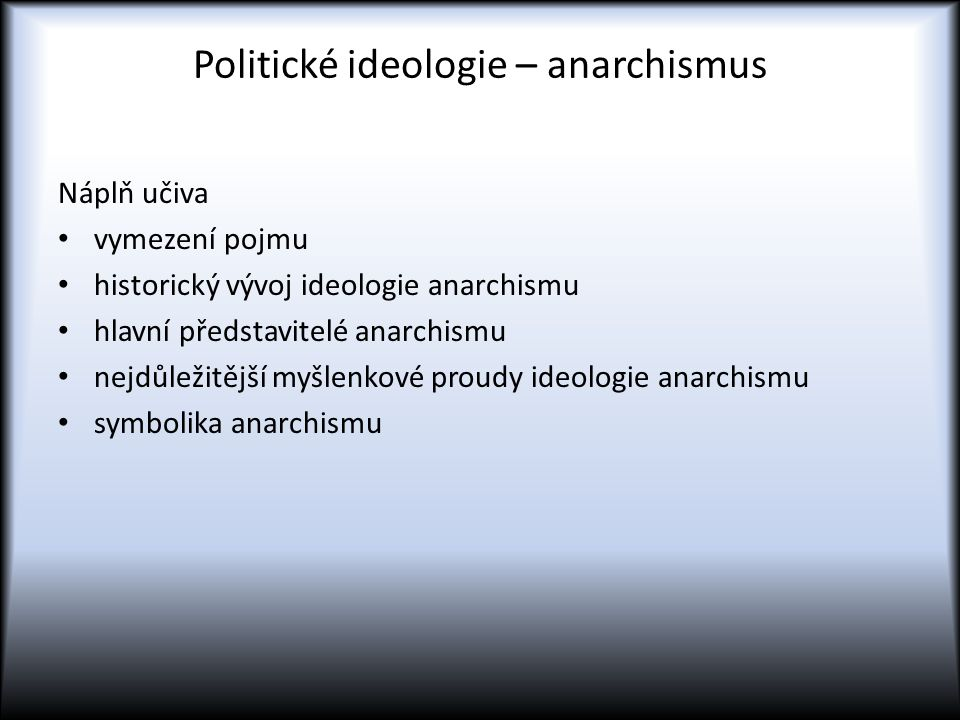 Politické ideologie – anarchismus Náplň učiva vymezení pojmu historický vývoj ideologie anarchismu hlavní představitelé anarchismu nejdůležitější myšlenkové proudy ideologie anarchismu symbolika anarchismu