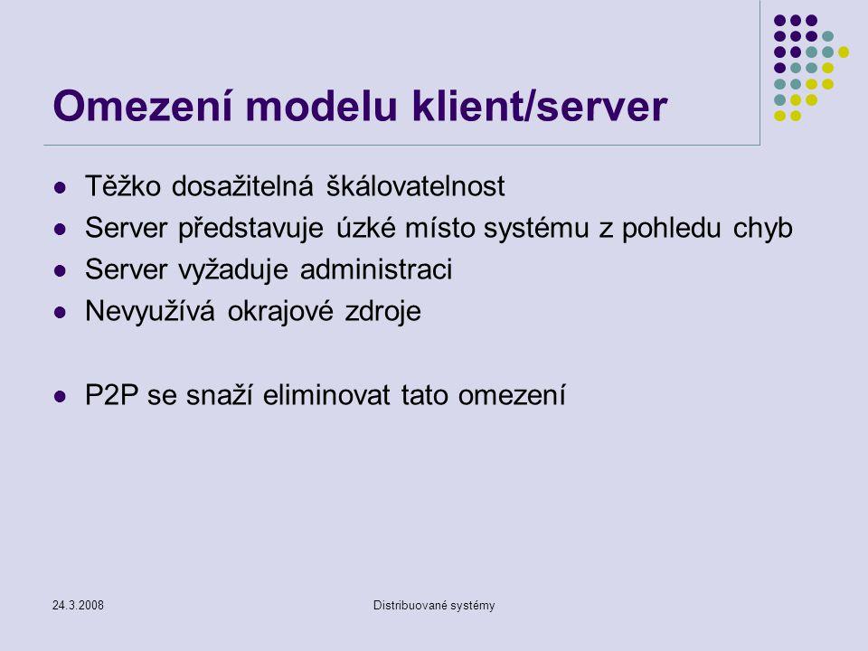 24.3.2008Distribuované systémy Omezení modelu klient/server Těžko dosažitelná škálovatelnost Server představuje úzké místo systému z pohledu chyb Server vyžaduje administraci Nevyužívá okrajové zdroje P2P se snaží eliminovat tato omezení