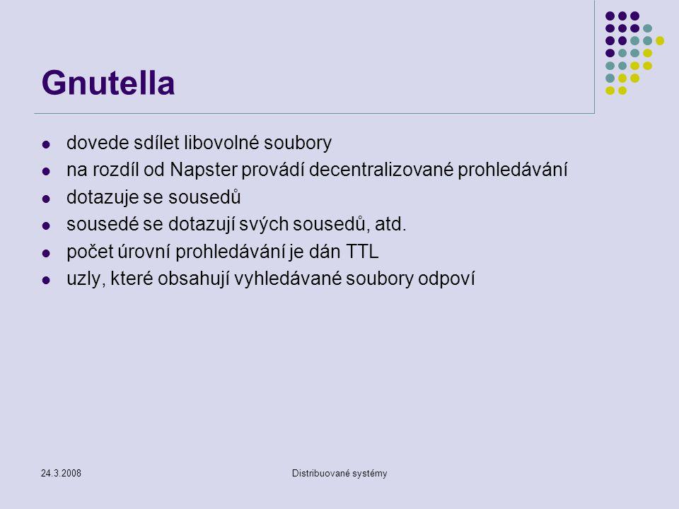 24.3.2008Distribuované systémy Gnutella dovede sdílet libovolné soubory na rozdíl od Napster provádí decentralizované prohledávání dotazuje se sousedů sousedé se dotazují svých sousedů, atd.