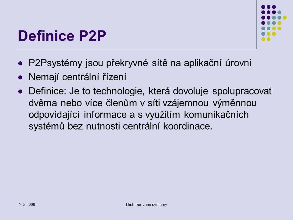 24.3.2008Distribuované systémy P2Psystémy jsou překryvné sítě na aplikační úrovni Nemají centrální řízení Definice: Je to technologie, která dovoluje spolupracovat dvěma nebo více členům v síti vzájemnou výměnnou odpovídající informace a s využitím komunikačních systémů bez nutnosti centrální koordinace.