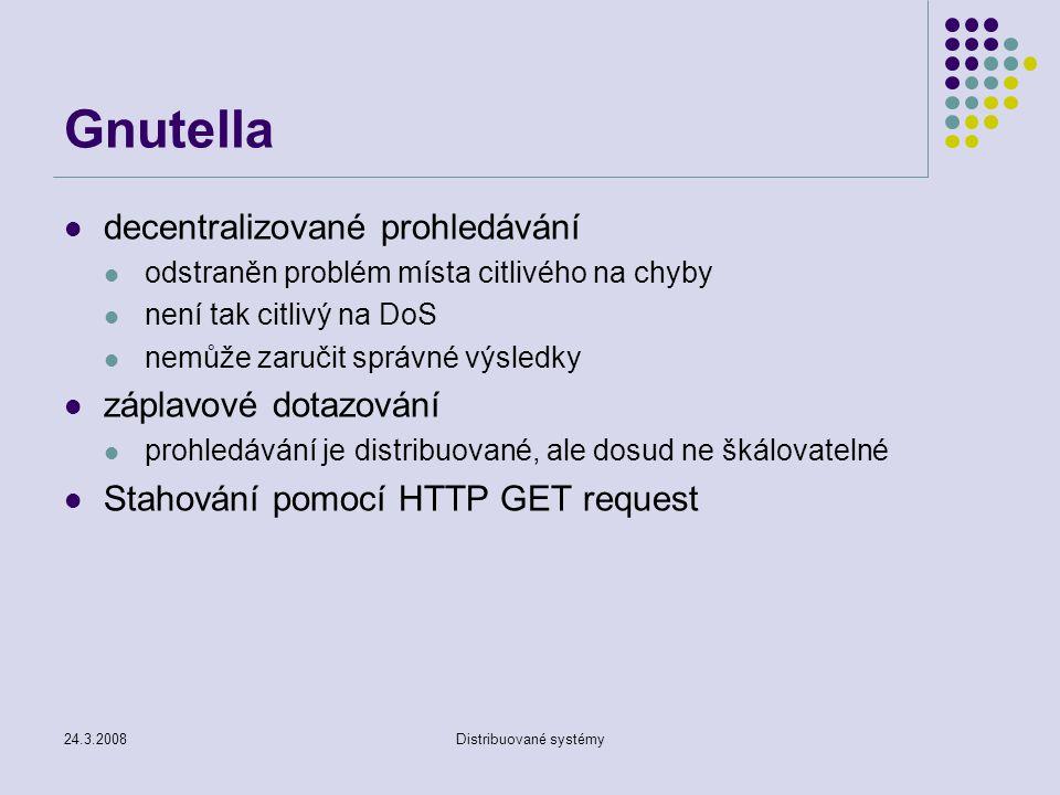 24.3.2008Distribuované systémy Gnutella decentralizované prohledávání odstraněn problém místa citlivého na chyby není tak citlivý na DoS nemůže zaručit správné výsledky záplavové dotazování prohledávání je distribuované, ale dosud ne škálovatelné Stahování pomocí HTTP GET request