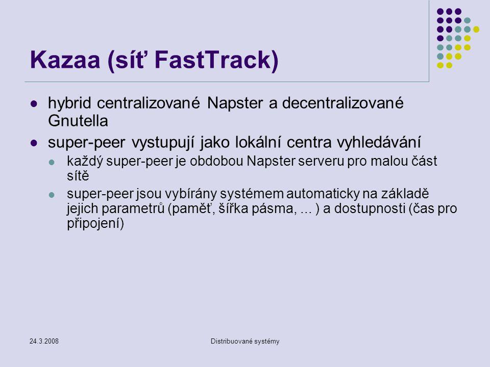 24.3.2008Distribuované systémy Kazaa (síť FastTrack) hybrid centralizované Napster a decentralizované Gnutella super-peer vystupují jako lokální centra vyhledávání každý super-peer je obdobou Napster serveru pro malou část sítě super-peer jsou vybírány systémem automaticky na základě jejich parametrů (paměť, šířka pásma,...