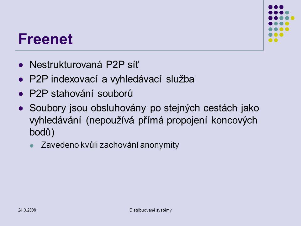 24.3.2008Distribuované systémy Freenet Nestrukturovaná P2P síť P2P indexovací a vyhledávací služba P2P stahování souborů Soubory jsou obsluhovány po stejných cestách jako vyhledávání (nepoužívá přímá propojení koncových bodů) Zavedeno kvůli zachování anonymity
