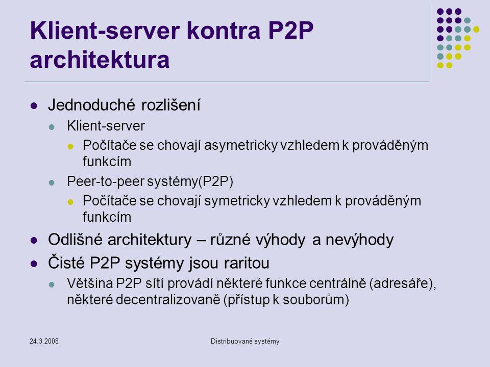 24.3.2008Distribuované systémy Klient-server kontra P2P architektura Jednoduché rozlišení Klient-server Počítače se chovají asymetricky vzhledem k prováděným funkcím Peer-to-peer systémy(P2P) Počítače se chovají symetricky vzhledem k prováděným funkcím Odlišné architektury – různé výhody a nevýhody Čisté P2P systémy jsou raritou Většina P2P sítí provádí některé funkce centrálně (adresáře), některé decentralizovaně (přístup k souborům)