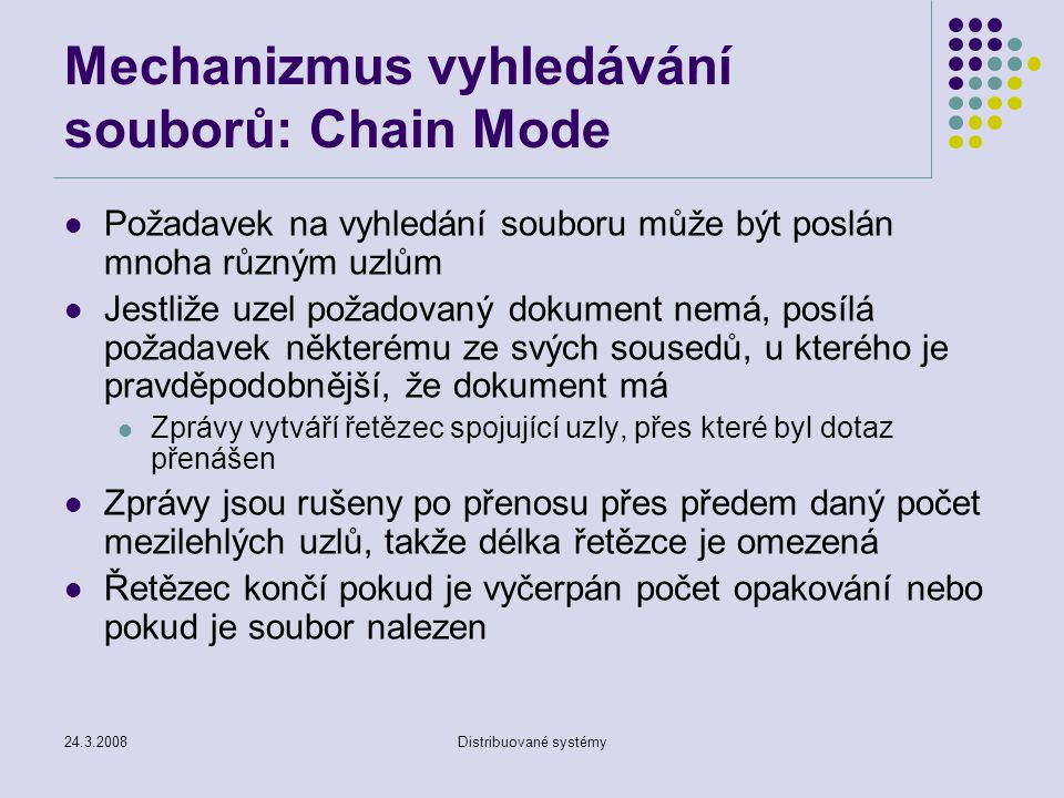 24.3.2008Distribuované systémy Mechanizmus vyhledávání souborů: Chain Mode Požadavek na vyhledání souboru může být poslán mnoha různým uzlům Jestliže uzel požadovaný dokument nemá, posílá požadavek některému ze svých sousedů, u kterého je pravděpodobnější, že dokument má Zprávy vytváří řetězec spojující uzly, přes které byl dotaz přenášen Zprávy jsou rušeny po přenosu přes předem daný počet mezilehlých uzlů, takže délka řetězce je omezená Řetězec končí pokud je vyčerpán počet opakování nebo pokud je soubor nalezen
