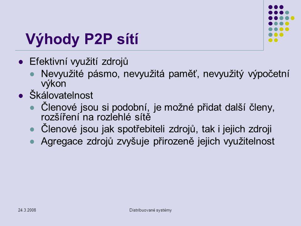 24.3.2008Distribuované systémy Výhody P2P sítí Efektivní využití zdrojů Nevyužité pásmo, nevyužitá paměť, nevyužitý výpočetní výkon Škálovatelnost Členové jsou si podobní, je možné přidat další členy, rozšíření na rozlehlé sítě Členové jsou jak spotřebiteli zdrojů, tak i jejich zdroji Agregace zdrojů zvyšuje přirozeně jejich využitelnost