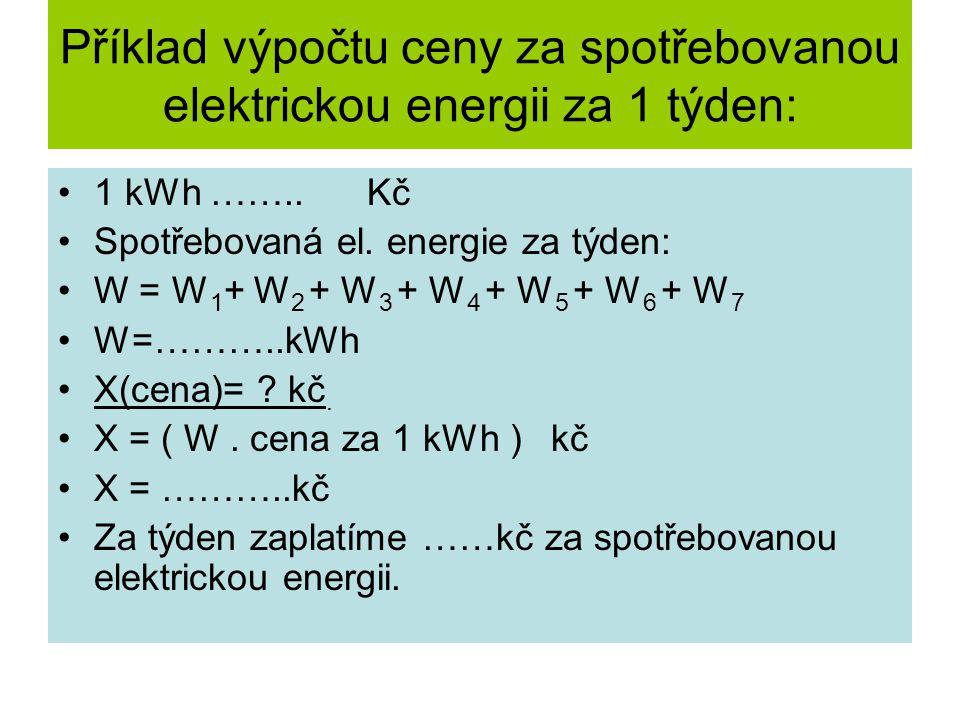 Příklad výpočtu ceny za spotřebovanou elektrickou energii za 1 týden: 1 kWh …….. Kč Spotřebovaná el. energie za týden: W = W 1 + W 2 + W 3 + W 4 + W 5
