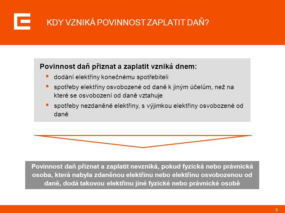 5 Povinnost daň přiznat a zaplatit vzniká dnem:  dodání elektřiny konečnému spotřebiteli  spotřeby elektřiny osvobozené od daně k jiným účelům, než na které se osvobození od daně vztahuje  spotřeby nezdaněné elektřiny, s výjimkou elektřiny osvobozené od daně KDY VZNIKÁ POVINNOST ZAPLATIT DAŇ.