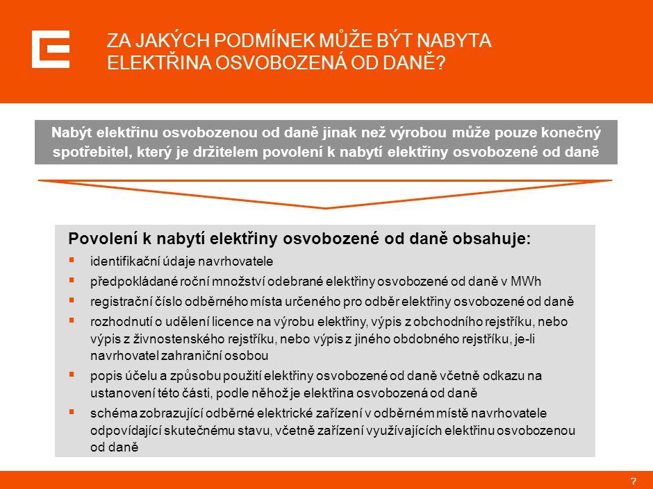 7 Povolení k nabytí elektřiny osvobozené od daně obsahuje:  identifikační údaje navrhovatele  předpokládané roční množství odebrané elektřiny osvobozené od daně v MWh  registrační číslo odběrného místa určeného pro odběr elektřiny osvobozené od daně  rozhodnutí o udělení licence na výrobu elektřiny, výpis z obchodního rejstříku, nebo výpis z živnostenského rejstříku, nebo výpis z jiného obdobného rejstříku, je-li navrhovatel zahraniční osobou  popis účelu a způsobu použití elektřiny osvobozené od daně včetně odkazu na ustanovení této části, podle něhož je elektřina osvobozená od daně  schéma zobrazující odběrné elektrické zařízení v odběrném místě navrhovatele odpovídající skutečnému stavu, včetně zařízení využívajících elektřinu osvobozenou od daně ZA JAKÝCH PODMÍNEK MŮŽE BÝT NABYTA ELEKTŘINA OSVOBOZENÁ OD DANĚ.