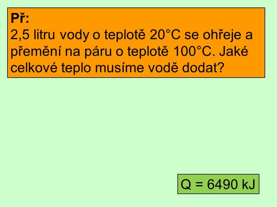 Př: 2,5 litru vody o teplotě 20°C se ohřeje a přemění na páru o teplotě 100°C. Jaké celkové teplo musíme vodě dodat? Q = 6490 kJ