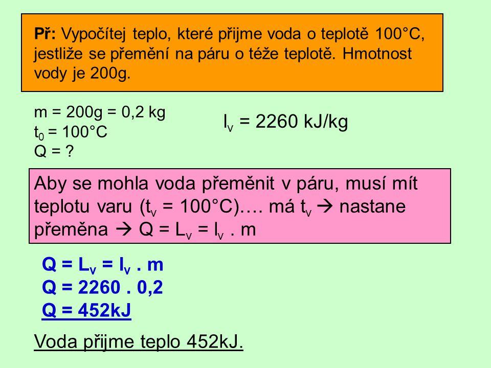 Př: Vypočítej teplo, které přijme voda o teplotě 100°C, jestliže se přemění na páru o téže teplotě. Hmotnost vody je 200g. m = 200g = 0,2 kg t 0 = 100