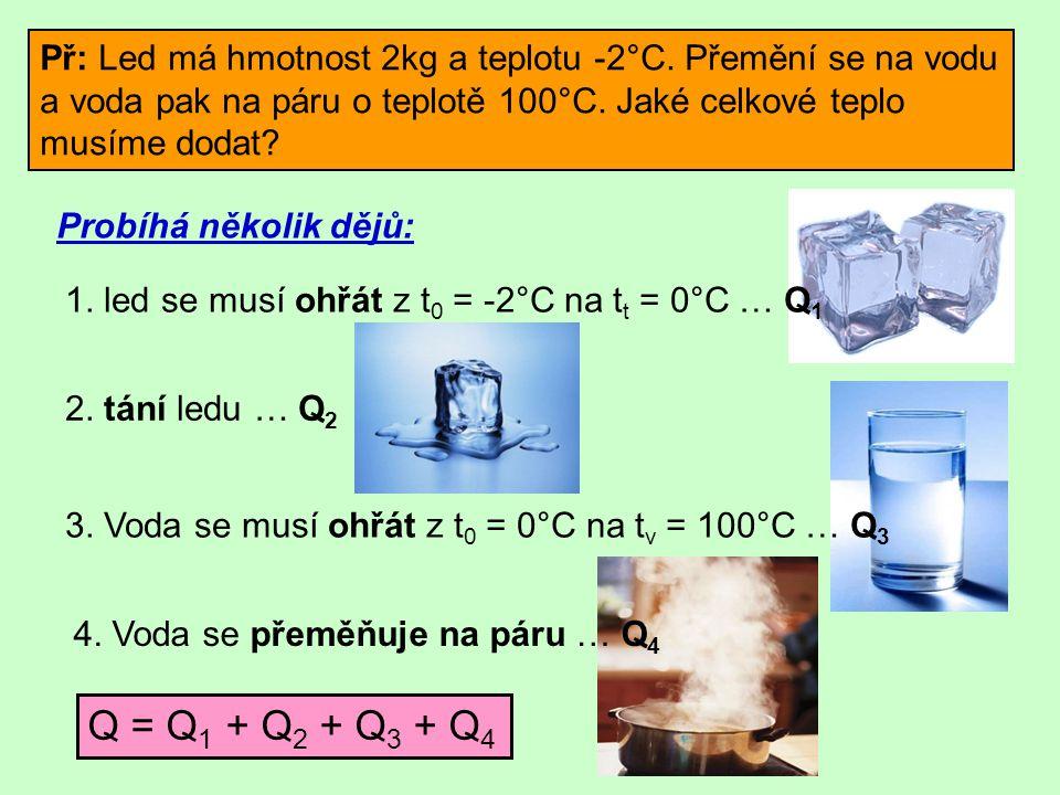 Př: Led má hmotnost 2kg a teplotu -2°C. Přemění se na vodu a voda pak na páru o teplotě 100°C. Jaké celkové teplo musíme dodat? Probíhá několik dějů: