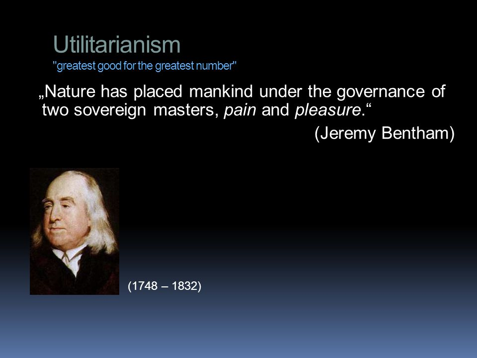 "Utilitarianism greatest good for the greatest number ""Nature has placed mankind under the governance of two sovereign masters, pain and pleasure. (Jeremy Bentham) (1748 – 1832)"