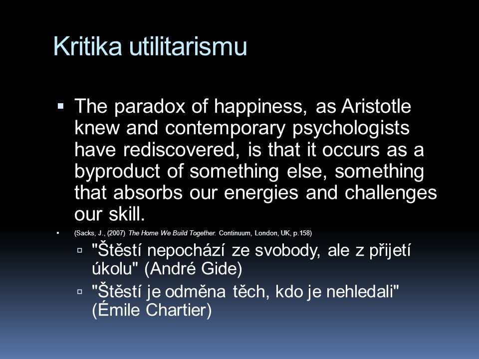 Kritika utilitarismu  The paradox of happiness, as Aristotle knew and contemporary psychologists have rediscovered, is that it occurs as a byproduct of something else, something that absorbs our energies and challenges our skill.