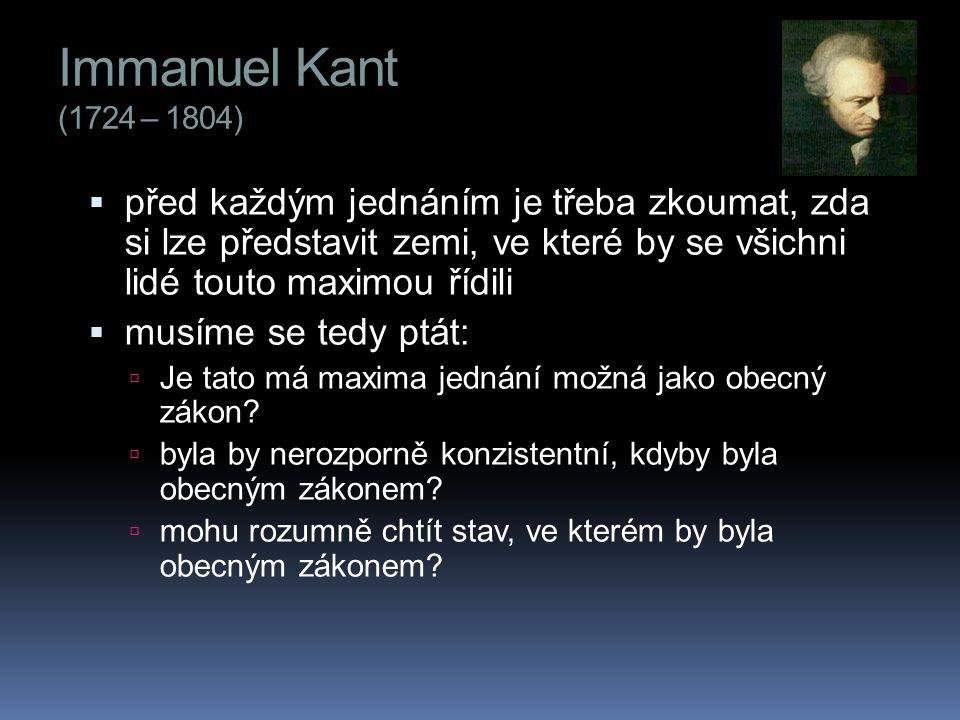 Immanuel Kant (1724 – 1804)  před každým jednáním je třeba zkoumat, zda si lze představit zemi, ve které by se všichni lidé touto maximou řídili  musíme se tedy ptát:  Je tato má maxima jednání možná jako obecný zákon.