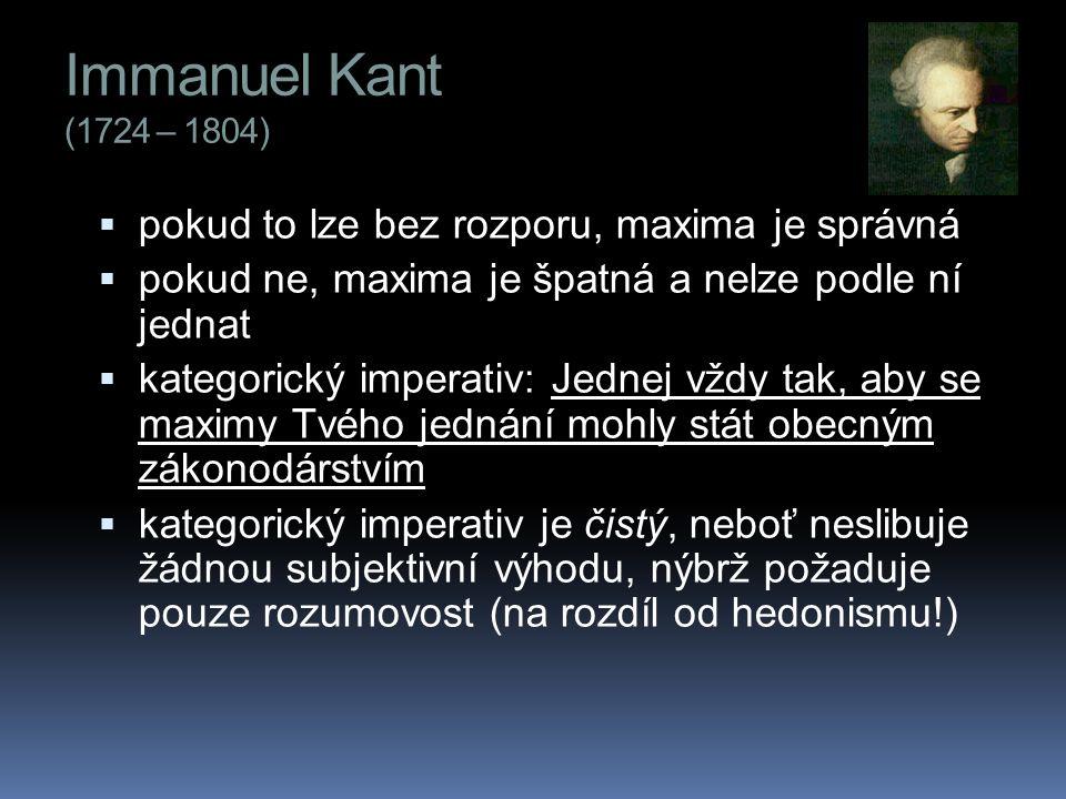 Immanuel Kant (1724 – 1804)  pokud to lze bez rozporu, maxima je správná  pokud ne, maxima je špatná a nelze podle ní jednat  kategorický imperativ: Jednej vždy tak, aby se maximy Tvého jednání mohly stát obecným zákonodárstvím  kategorický imperativ je čistý, neboť neslibuje žádnou subjektivní výhodu, nýbrž požaduje pouze rozumovost (na rozdíl od hedonismu!)