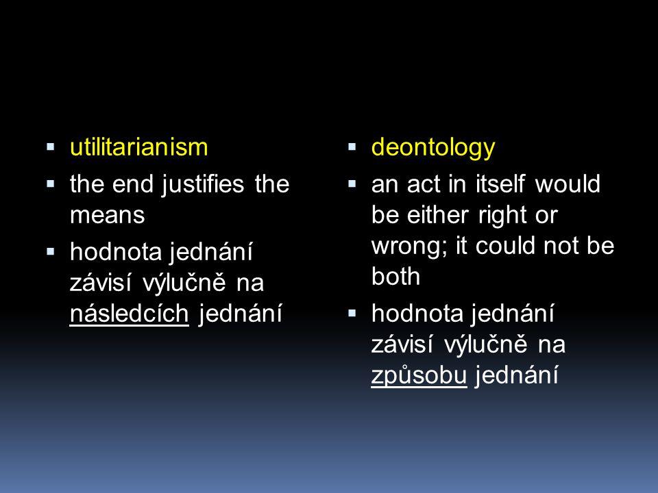  utilitarianism  the end justifies the means  hodnota jednání závisí výlučně na následcích jednání  deontology  an act in itself would be either right or wrong; it could not be both  hodnota jednání závisí výlučně na způsobu jednání