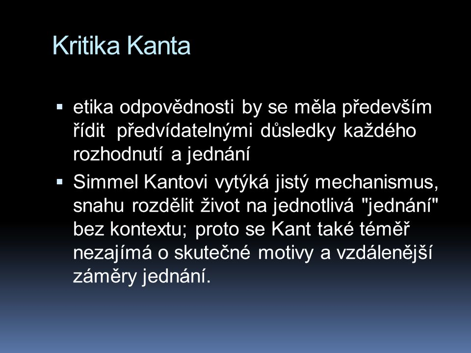Kritika Kanta  etika odpovědnosti by se měla především řídit předvídatelnými důsledky každého rozhodnutí a jednání  Simmel Kantovi vytýká jistý mechanismus, snahu rozdělit život na jednotlivá jednání bez kontextu; proto se Kant také téměř nezajímá o skutečné motivy a vzdálenější záměry jednání.