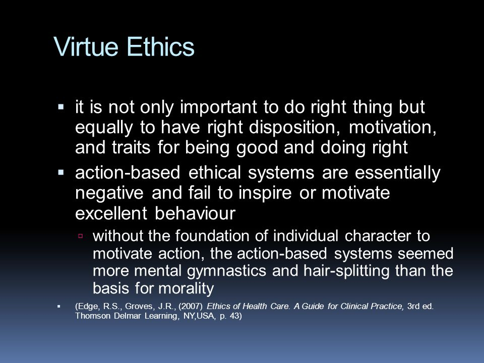 Virtue Ethics  it is not only important to do right thing but equally to have right disposition, motivation, and traits for being good and doing right  action-based ethical systems are essentially negative and fail to inspire or motivate excellent behaviour  without the foundation of individual character to motivate action, the action-based systems seemed more mental gymnastics and hair-splitting than the basis for morality  (Edge, R.S., Groves, J.R., (2007) Ethics of Health Care.