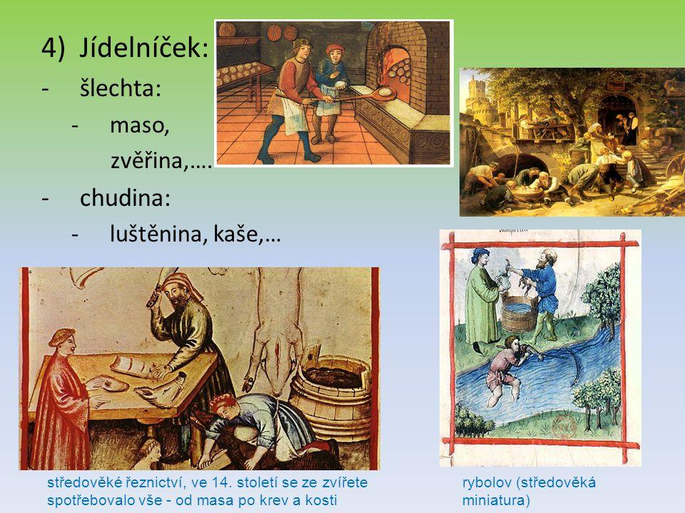 4)Jídelníček: -šlechta: -maso, zvěřina,…. -chudina: -luštěnina, kaše,… středověké řeznictví, ve 14. století se ze zvířete spotřebovalo vše - od masa p
