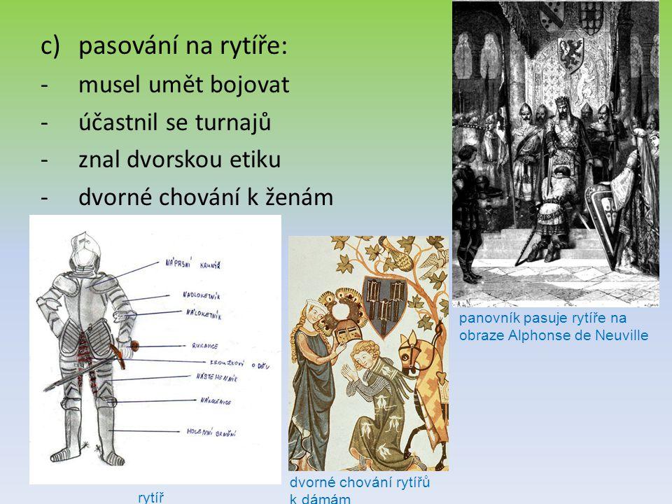 c)pasování na rytíře: -musel umět bojovat -účastnil se turnajů -znal dvorskou etiku -dvorné chování k ženám panovník pasuje rytíře na obraze Alphonse