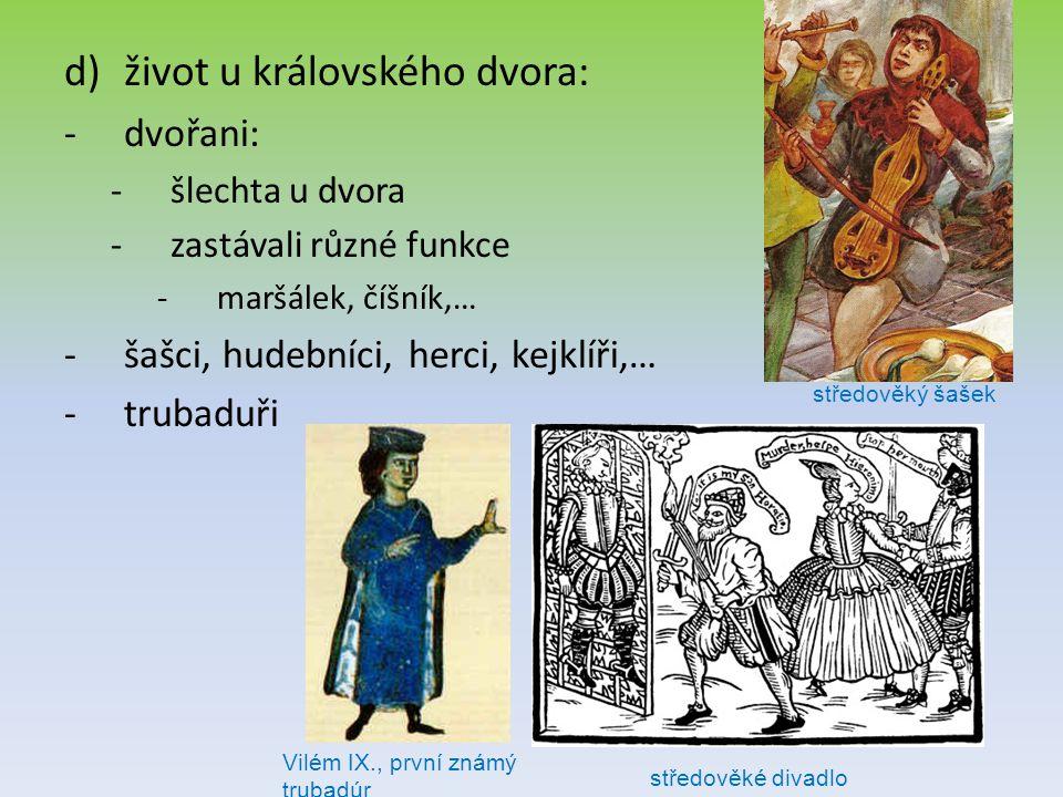 d)život u královského dvora: -dvořani: -šlechta u dvora -zastávali různé funkce -maršálek, číšník,… -šašci, hudebníci, herci, kejklíři,… -trubaduři Vi