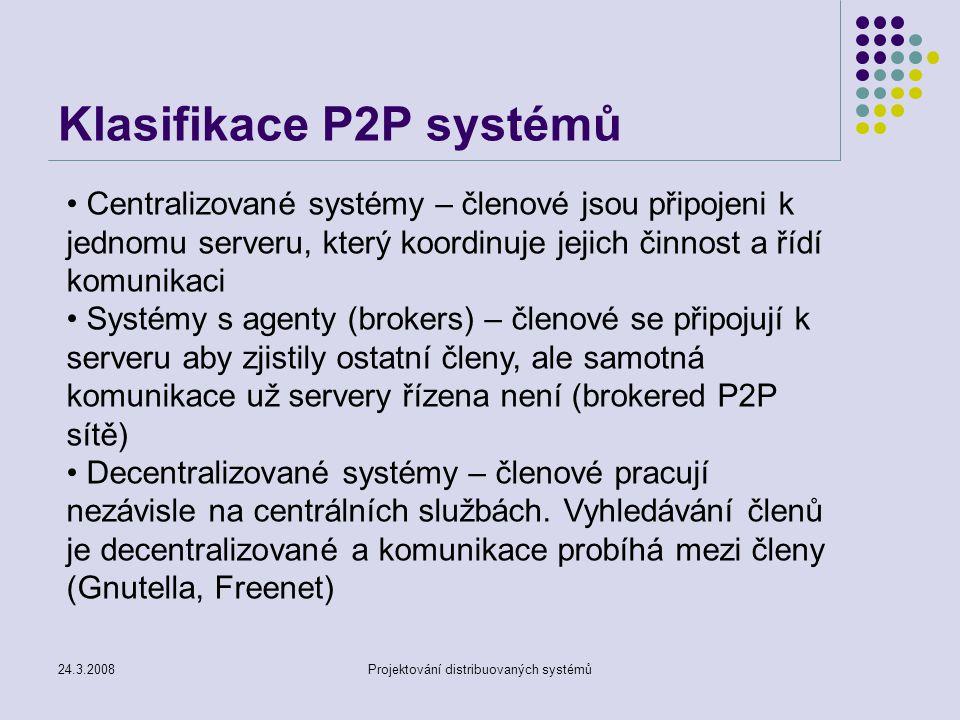 24.3.2008Projektování distribuovaných systémů Centralizované systémy – členové jsou připojeni k jednomu serveru, který koordinuje jejich činnost a řídí komunikaci Systémy s agenty (brokers) – členové se připojují k serveru aby zjistily ostatní členy, ale samotná komunikace už servery řízena není (brokered P2P sítě) Decentralizované systémy – členové pracují nezávisle na centrálních službách.