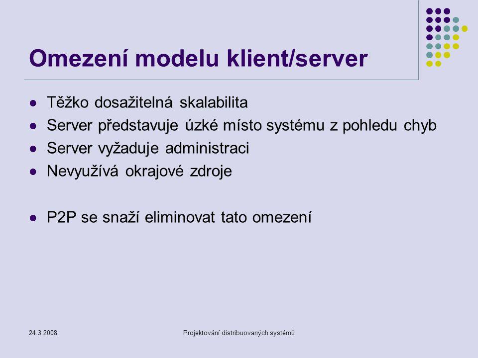 24.3.2008Projektování distribuovaných systémů Strukturované P2P sítě Druhá generace P2P překryvných sítí Samo se organizující Podporují vyrovnávání zátěže Odolné proti poruchám Garantují maximální počet přeskoků při dotazování Hlavní rozdíl od nestrukturovaných systémů Založené na distribuovaných hashovacích tabulkách Definují jednoduché rozhraní pro přístup Umožňují oddělit vyhledávací metody od metod přenosových