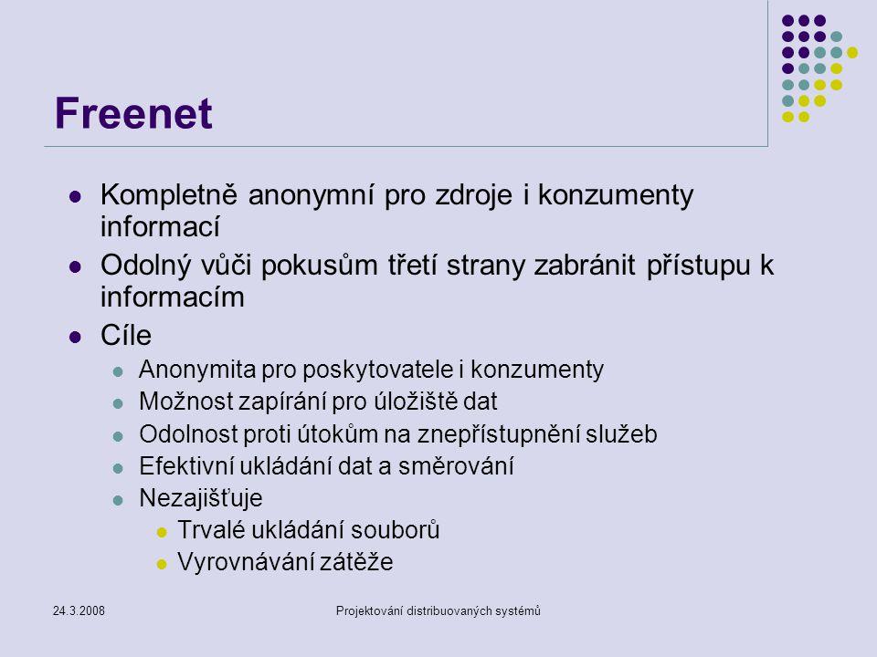 24.3.2008Projektování distribuovaných systémů Freenet Kompletně anonymní pro zdroje i konzumenty informací Odolný vůči pokusům třetí strany zabránit přístupu k informacím Cíle Anonymita pro poskytovatele i konzumenty Možnost zapírání pro úložiště dat Odolnost proti útokům na znepřístupnění služeb Efektivní ukládání dat a směrování Nezajišťuje Trvalé ukládání souborů Vyrovnávání zátěže