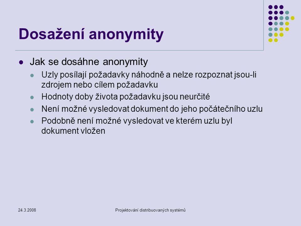 24.3.2008Projektování distribuovaných systémů Dosažení anonymity Jak se dosáhne anonymity Uzly posílají požadavky náhodně a nelze rozpoznat jsou-li zdrojem nebo cílem požadavku Hodnoty doby života požadavku jsou neurčité Není možné vysledovat dokument do jeho počátečního uzlu Podobně není možné vysledovat ve kterém uzlu byl dokument vložen