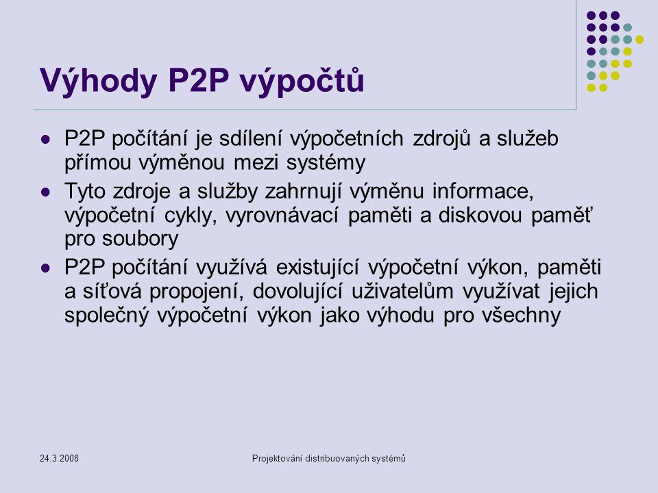 24.3.2008Projektování distribuovaných systémů Výhody P2P výpočtů P2P počítání je sdílení výpočetních zdrojů a služeb přímou výměnou mezi systémy Tyto zdroje a služby zahrnují výměnu informace, výpočetní cykly, vyrovnávací paměti a diskovou paměť pro soubory P2P počítání využívá existující výpočetní výkon, paměti a síťová propojení, dovolující uživatelům využívat jejich společný výpočetní výkon jako výhodu pro všechny