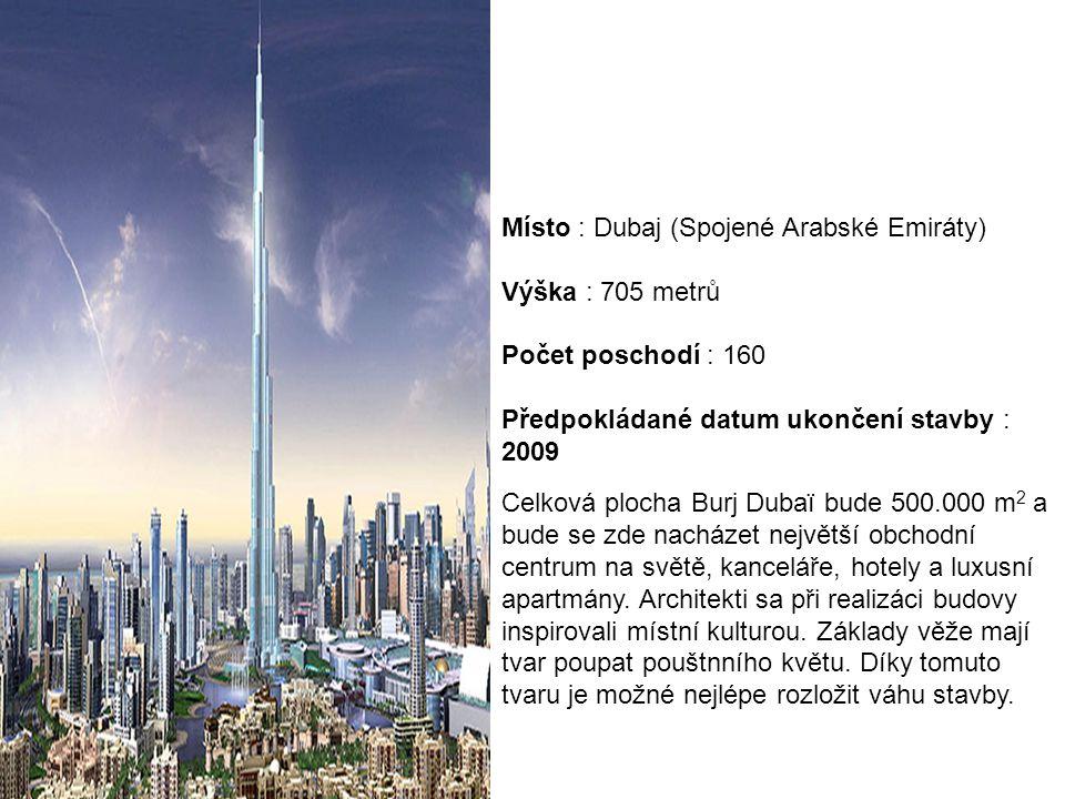 Místo : Dubaj (Spojené Arabské Emiráty) Výška : 705 metrů Počet poschodí : 160 Předpokládané datum ukončení stavby : 2009 Celková plocha Burj Dubaï bu