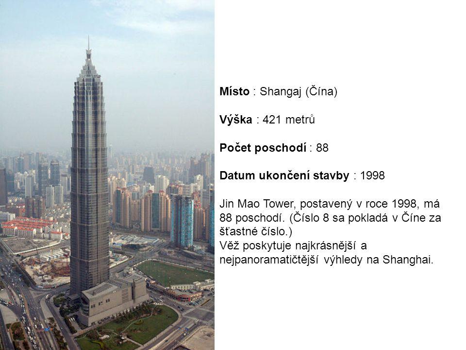 Místo : Shangaj (Čína) Výška : 421 metrů Počet poschodí : 88 Datum ukončení stavby : 1998 Jin Mao Tower, postavený v roce 1998, má 88 poschodí. (Číslo