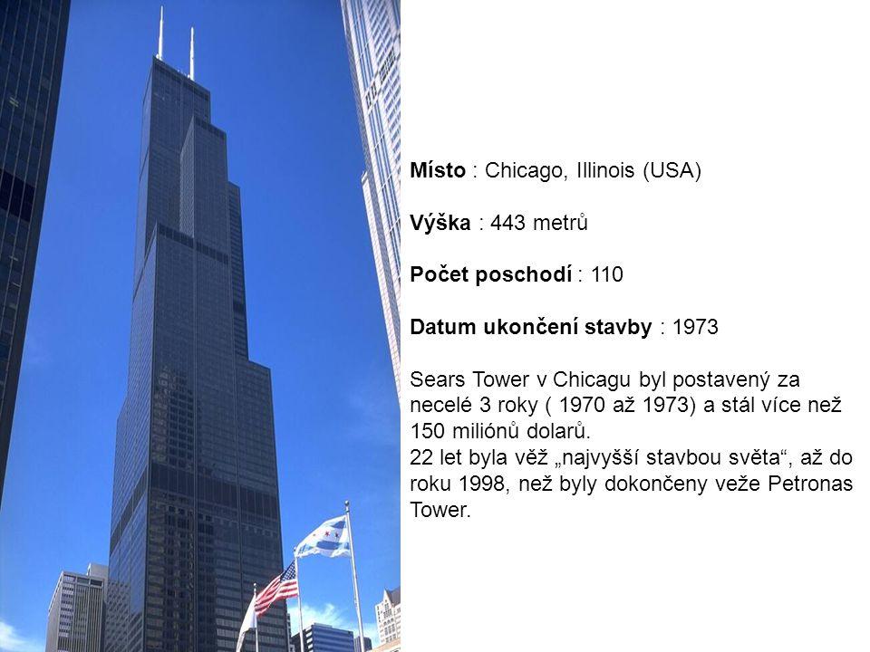 Místo : Chicago, Illinois (USA) Výška : 443 metrů Počet poschodí : 110 Datum ukončení stavby : 1973 Sears Tower v Chicagu byl postavený za necelé 3 ro