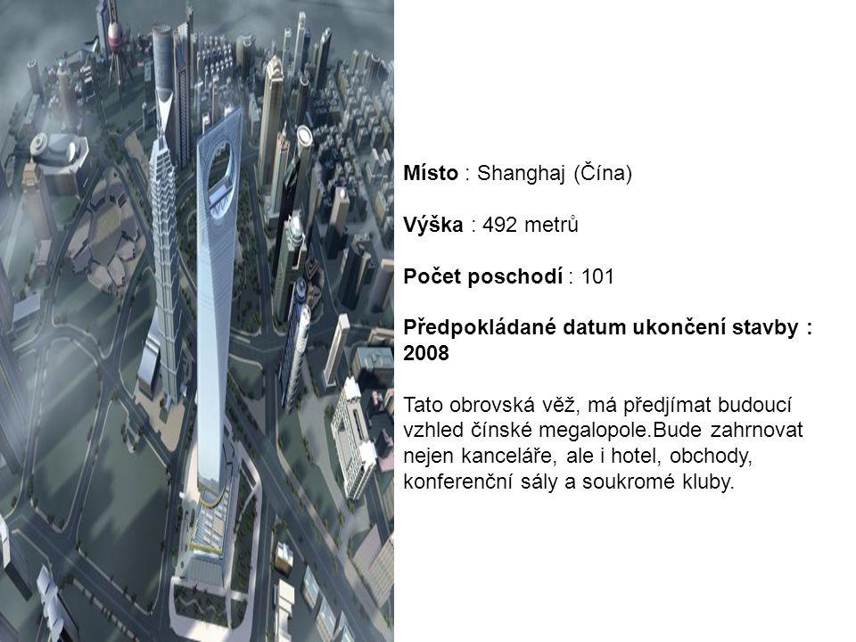 Místo : Shanghaj (Čína) Výška : 492 metrů Počet poschodí : 101 Předpokládané datum ukončení stavby : 2008 Tato obrovská věž, má předjímat budoucí vzhl