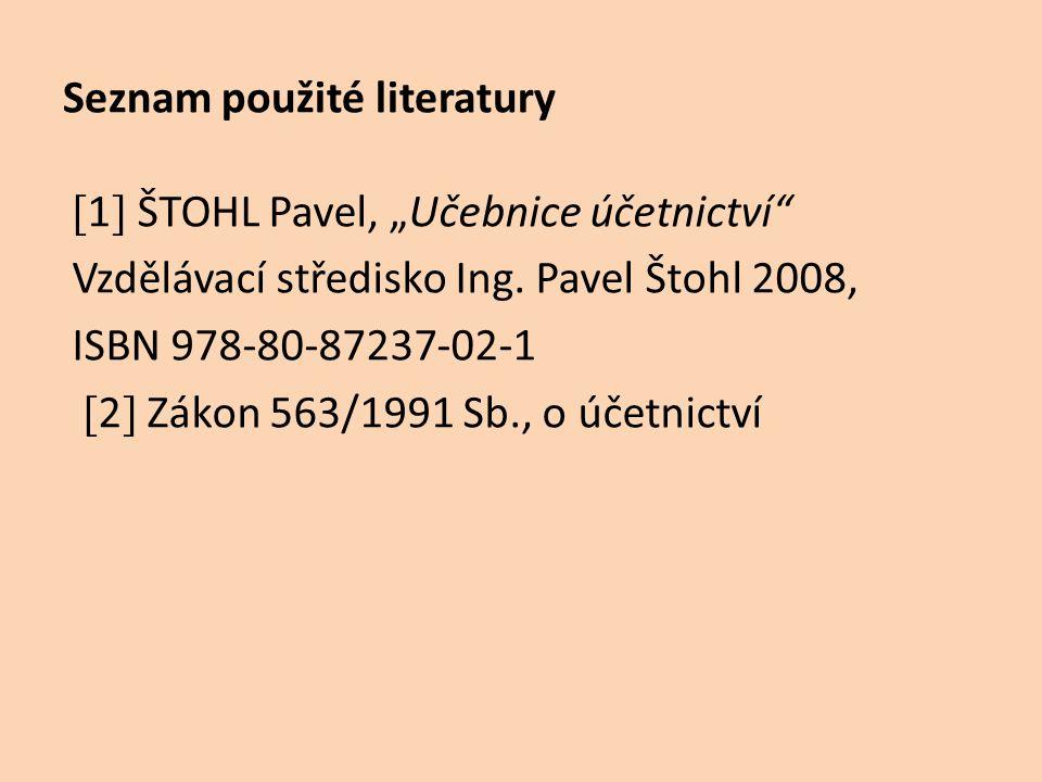 """Seznam použité literatury [ 1 ] ŠTOHL Pavel, """"Učebnice účetnictví"""" Vzdělávací středisko Ing. Pavel Štohl 2008, ISBN 978-80-87237-02-1 [ 2 ] Zákon 563/"""