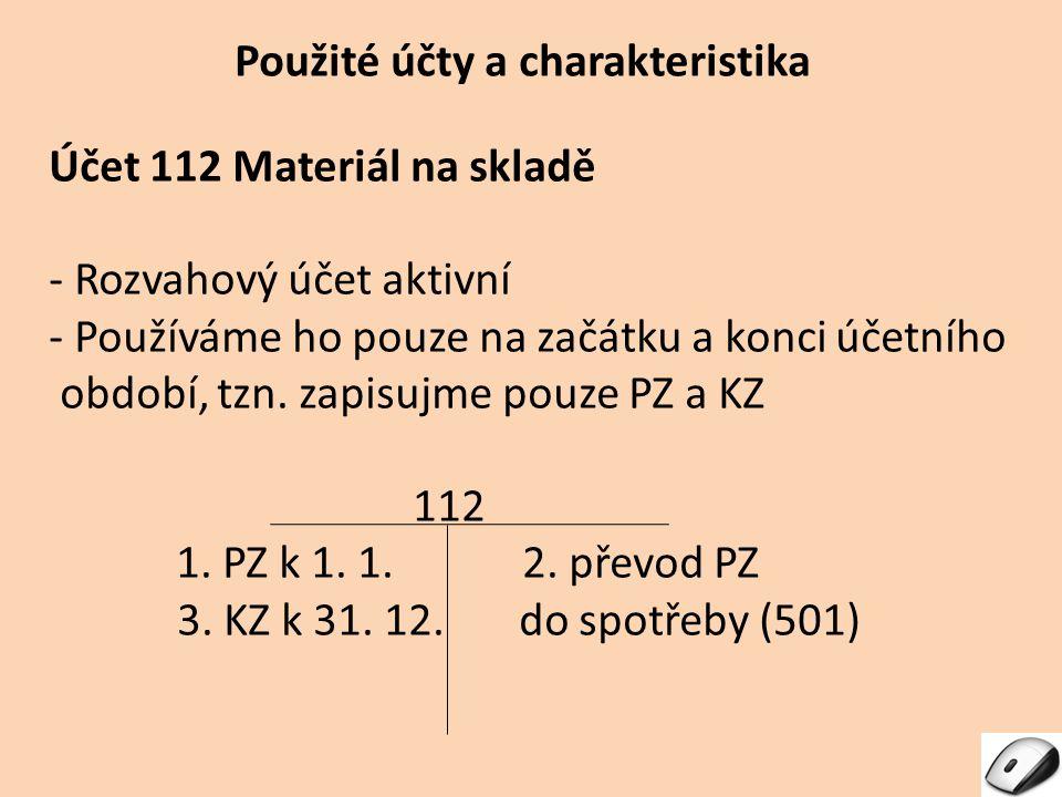 Použité účty a charakteristika Účet 112 Materiál na skladě - Rozvahový účet aktivní - Používáme ho pouze na začátku a konci účetního období, tzn. zapi