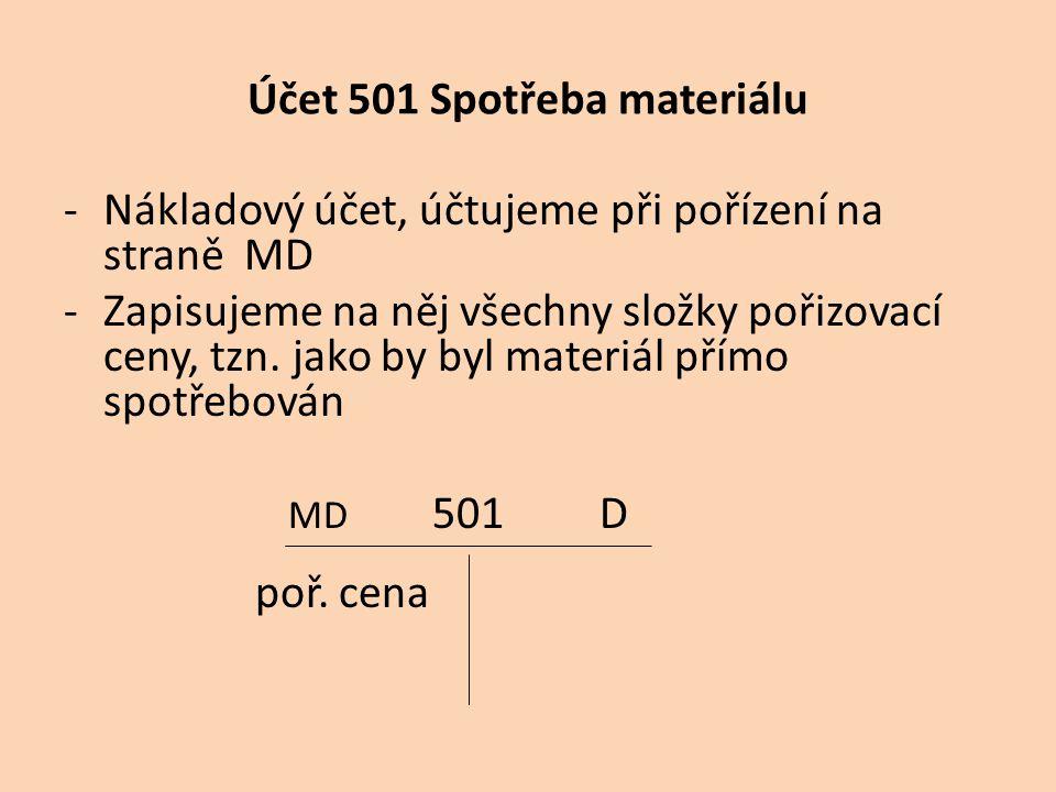 Účet 501 Spotřeba materiálu -Nákladový účet, účtujeme při pořízení na straně MD -Zapisujeme na něj všechny složky pořizovací ceny, tzn. jako by byl ma