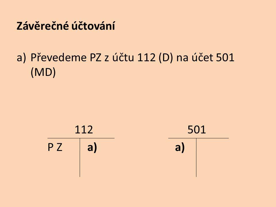 Závěrečné účtování a)Převedeme PZ z účtu 112 (D) na účet 501 (MD) 112 501 P Z a) a)