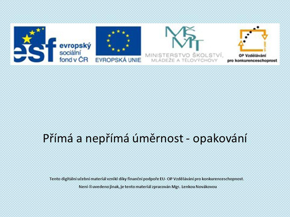 Přímá a nepřímá úměrnost - opakování Tento digitální učební materiál vznikl díky finanční podpoře EU- OP Vzdělávání pro konkurenceschopnost. Není-li u