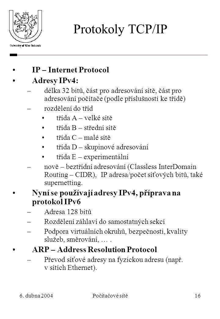 6. dubna 2004Počítačové sítě16 Protokoly TCP/IP IP – Internet Protocol Adresy IPv4: –délka 32 bitů, část pro adresování sítě, část pro adresování počí