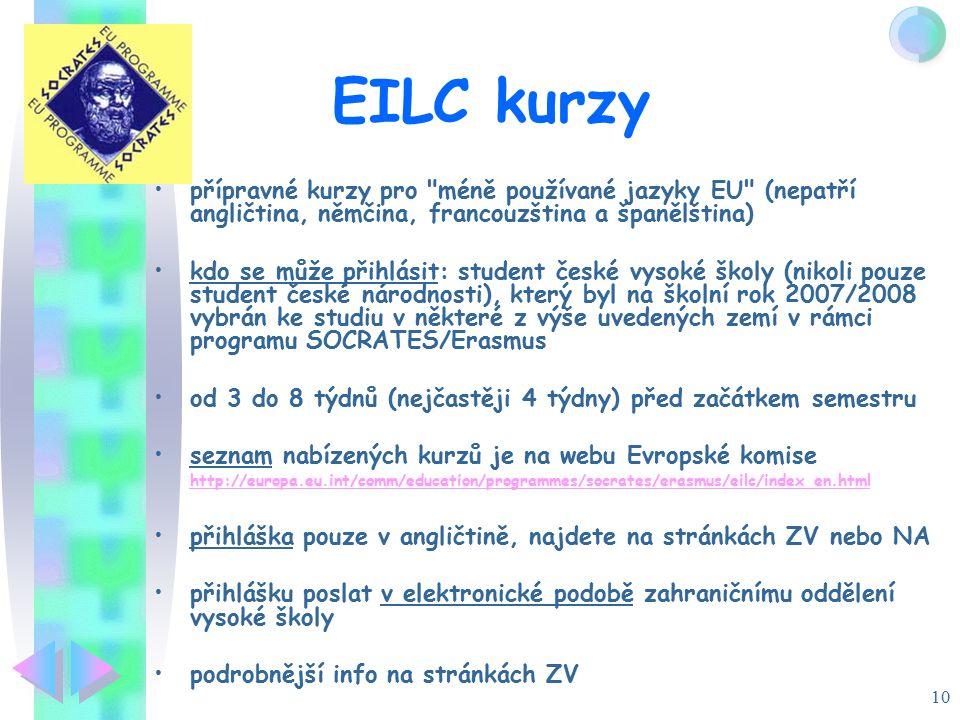 10 EILC kurzy přípravné kurzy pro méně používané jazyky EU (nepatří angličtina, němčina, francouzština a španělština) kdo se může přihlásit: student české vysoké školy (nikoli pouze student české národnosti), který byl na školní rok 2007/2008 vybrán ke studiu v některé z výše uvedených zemí v rámci programu SOCRATES/Erasmus od 3 do 8 týdnů (nejčastěji 4 týdny) před začátkem semestru seznam nabízených kurzů je na webu Evropské komise http://europa.eu.int/comm/education/programmes/socrates/erasmus/eilc/index_en.html http://europa.eu.int/comm/education/programmes/socrates/erasmus/eilc/index_en.html přihláška pouze v angličtině, najdete na stránkách ZV nebo NA přihlášku poslat v elektronické podobě zahraničnímu oddělení vysoké školy podrobnější info na stránkách ZV