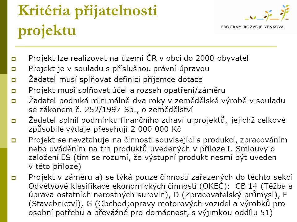 Kritéria přijatelnosti projektu  Projekt lze realizovat na území ČR v obci do 2000 obyvatel  Projekt je v souladu s příslušnou právní úpravou  Žadatel musí splňovat definici příjemce dotace  Projekt musí splňovat účel a rozsah opatření/záměru  Žadatel podniká minimálně dva roky v zemědělské výrobě v souladu se zákonem č.