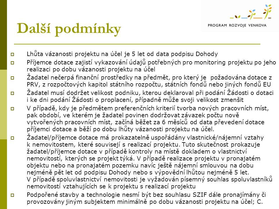 Další podmínky  Lhůta vázanosti projektu na účel je 5 let od data podpisu Dohody  Příjemce dotace zajistí vykazování údajů potřebných pro monitoring projektu po jeho realizaci po dobu vázanosti projektu na účel  Žadatel nečerpá finanční prostředky na předmět, pro který je požadována dotace z PRV, z rozpočtových kapitol státního rozpočtu, státních fondů nebo jiných fondů EU  Žadatel musí dodržet velikost podniku, kterou deklaroval při podání Žádosti o dotaci i ke dni podání Žádosti o proplacení, případně může svoji velikost zmenšit  V případě, kdy je předmětem preferenčních kriterií tvorba nových pracovních míst, pak období, ve kterém je žadatel povinen dodržovat závazek počtu nově vytvořených pracovních míst, začíná běžet za 6 měsíců od data převedení dotace příjemci dotace a běží po dobu lhůty vázanosti projektu na účel.