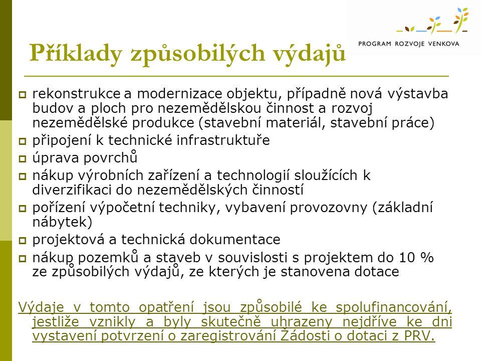 Příklady způsobilých výdajů  rekonstrukce a modernizace objektu, případně nová výstavba budov a ploch pro nezemědělskou činnost a rozvoj nezemědělské produkce (stavební materiál, stavební práce)  připojení k technické infrastruktuře  úprava povrchů  nákup výrobních zařízení a technologií sloužících k diverzifikaci do nezemědělských činností  pořízení výpočetní techniky, vybavení provozovny (základní nábytek)  projektová a technická dokumentace  nákup pozemků a staveb v souvislosti s projektem do 10 % ze způsobilých výdajů, ze kterých je stanovena dotace Výdaje v tomto opatření jsou způsobilé ke spolufinancování, jestliže vznikly a byly skutečně uhrazeny nejdříve ke dni vystavení potvrzení o zaregistrování Žádosti o dotaci z PRV.