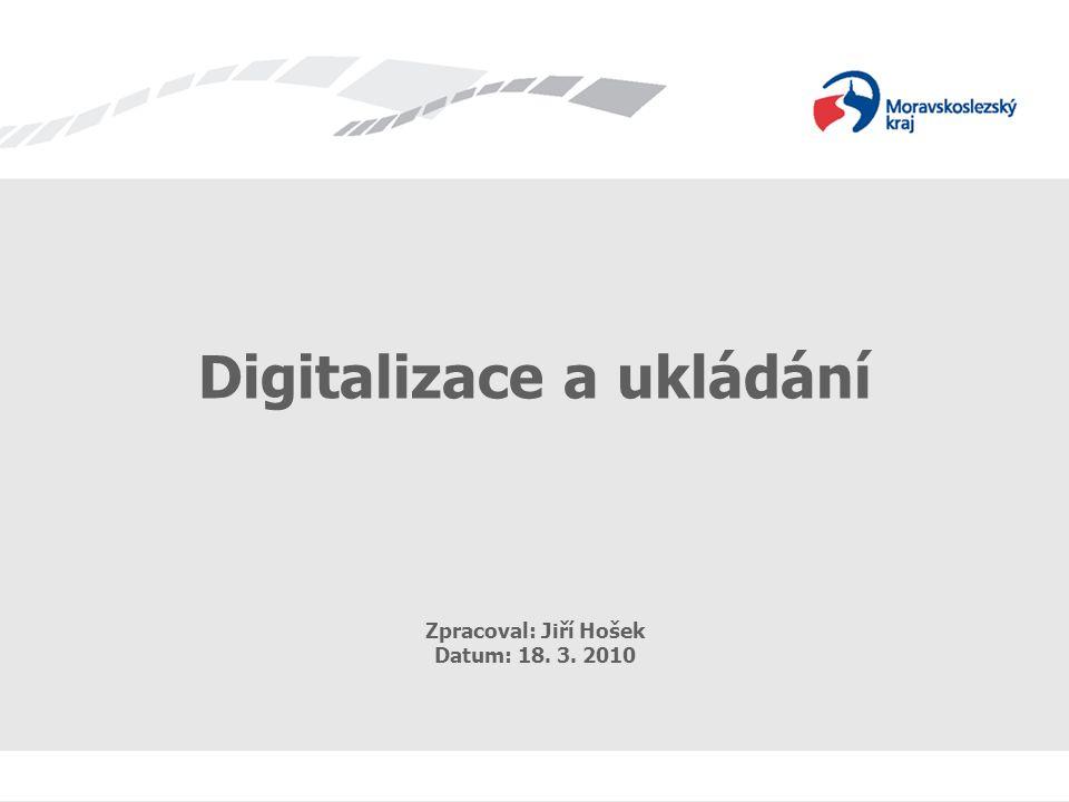 Digitalizace a ukládání Zpracoval: Jiří Hošek Datum: 18. 3. 2010