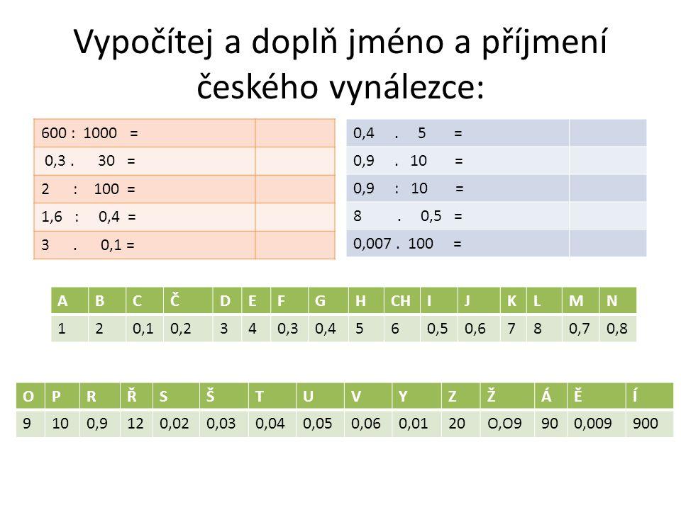 Vypočítej a doplň jméno a příjmení českého vynálezce: 600 : 1000 = 0,3.