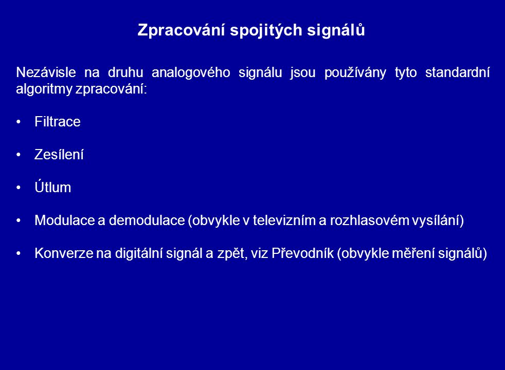 Nezávisle na druhu analogového signálu jsou používány tyto standardní algoritmy zpracování: Filtrace Zesílení Útlum Modulace a demodulace (obvykle v televizním a rozhlasovém vysílání) Konverze na digitální signál a zpět, viz Převodník (obvykle měření signálů) Zpracování spojitých signálů