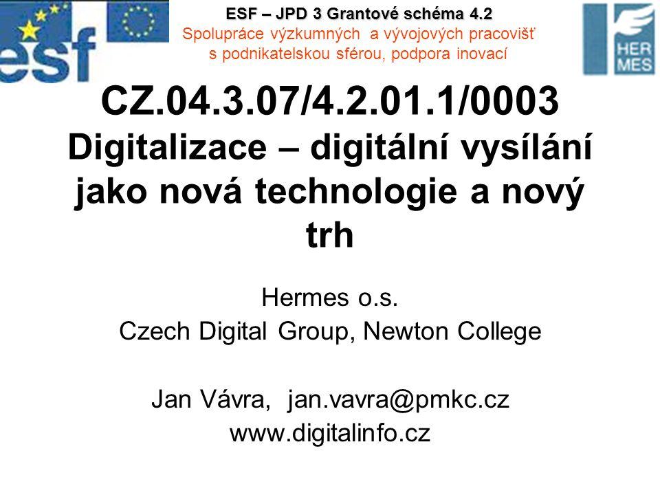 CZ.04.3.07/4.2.01.1/0003 Digitalizace – digitální vysílání jako nová technologie a nový trh Hermes o.s. Czech Digital Group, Newton College Jan Vávra,