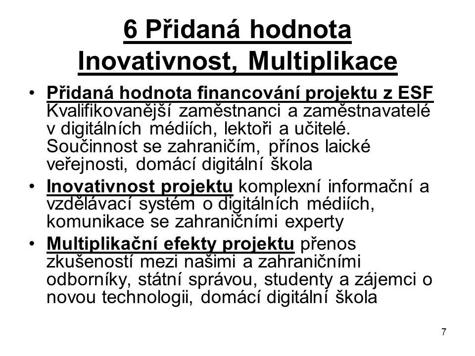 7 6 Přidaná hodnota Inovativnost, Multiplikace Přidaná hodnota financování projektu z ESF Kvalifikovanější zaměstnanci a zaměstnavatelé v digitálních médiích, lektoři a učitelé.